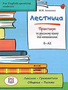 Lestnitsa. Praktikum po russkomu yazyku dlya nachinayushikh | Лестница. Практикум по русскому языку